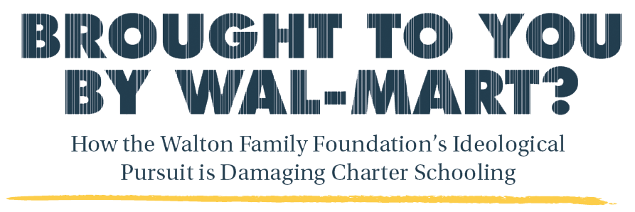 Brought To You By Wal-Mart? How the Walton Family Foundation's Ideological Pursuit is Damaging Charter Schooling